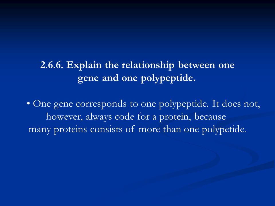 2.6.6. Explain the relationship between one gene and one polypeptide. One gene corresponds to one polypeptide. It does not, however, always code for a
