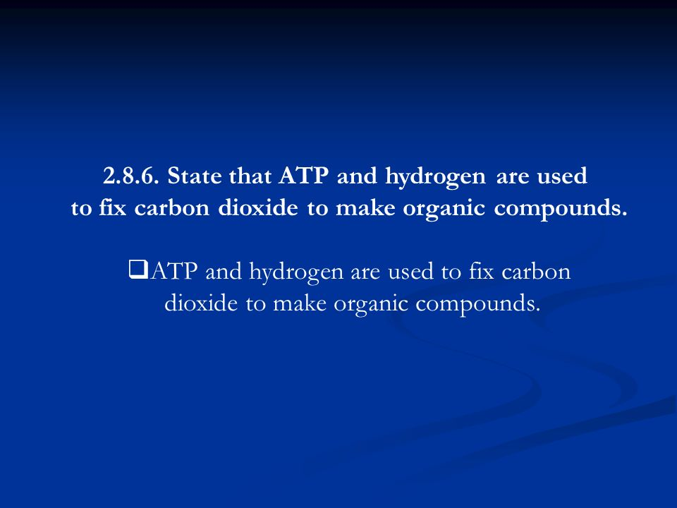 2.8.6. State that ATP and hydrogen are used to fix carbon dioxide to make organic compounds. ATP and hydrogen are used to fix carbon dioxide to make o