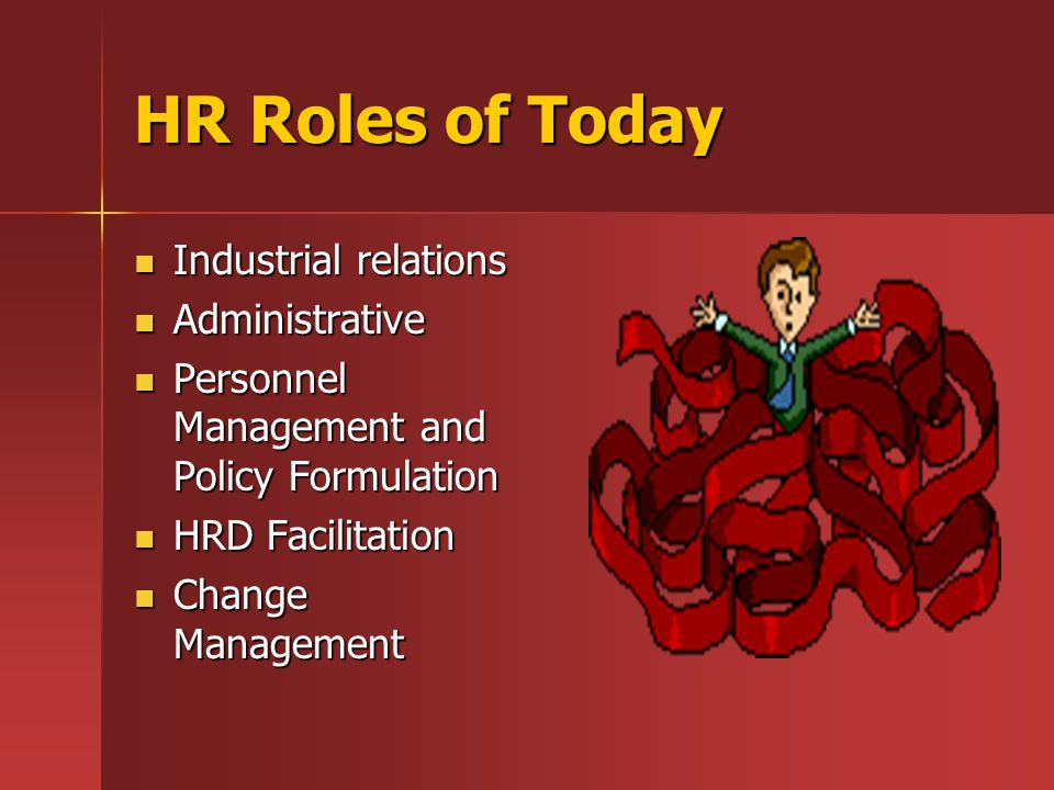 HR Roles of Today Industrial relations Industrial relations Administrative Administrative Personnel Management and Policy Formulation Personnel Management and Policy Formulation HRD Facilitation HRD Facilitation Change Management Change Management