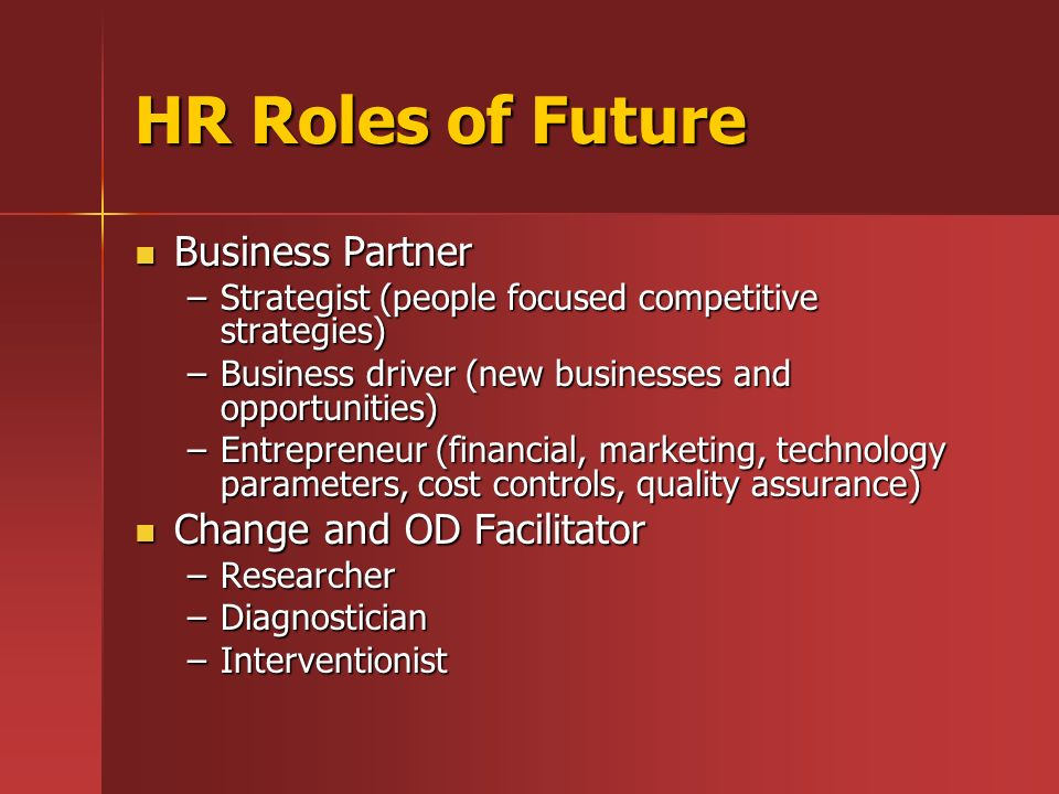 HR Roles of Future Business Partner Business Partner –Strategist (people focused competitive strategies) –Business driver (new businesses and opportun