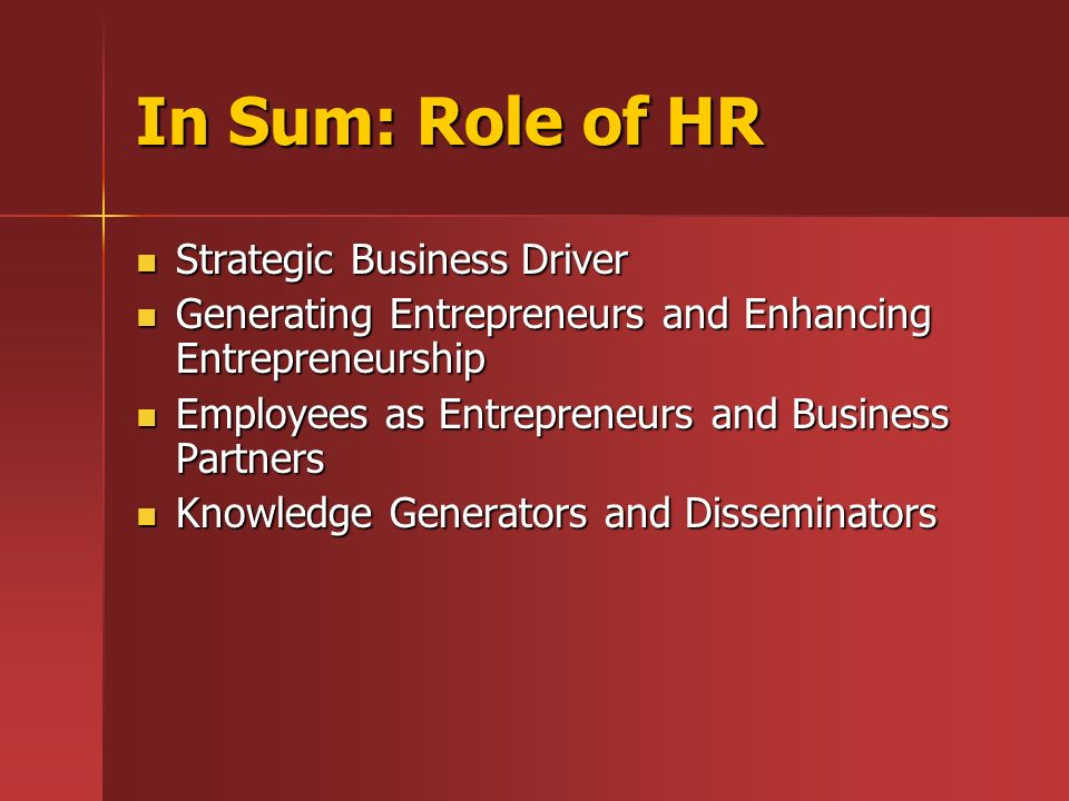 In Sum: Role of HR Strategic Business Driver Strategic Business Driver Generating Entrepreneurs and Enhancing Entrepreneurship Generating Entrepreneur