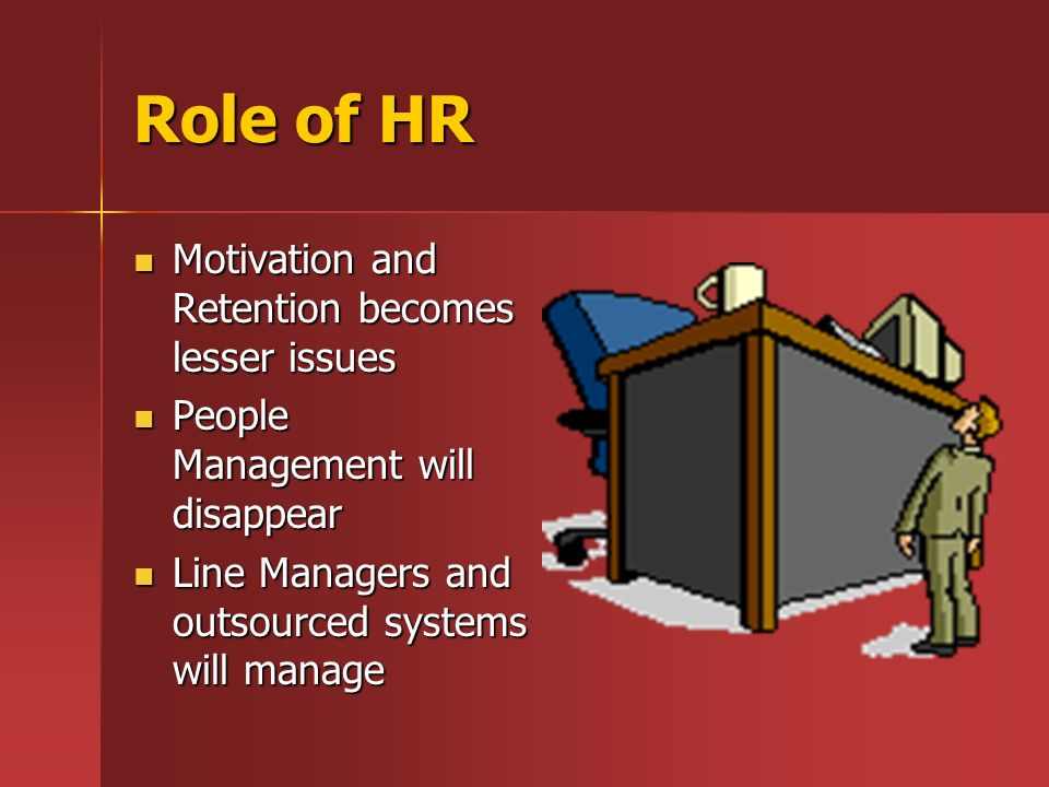 Role of HR Motivation and Retention becomes lesser issues Motivation and Retention becomes lesser issues People Management will disappear People Management will disappear Line Managers and outsourced systems will manage Line Managers and outsourced systems will manage