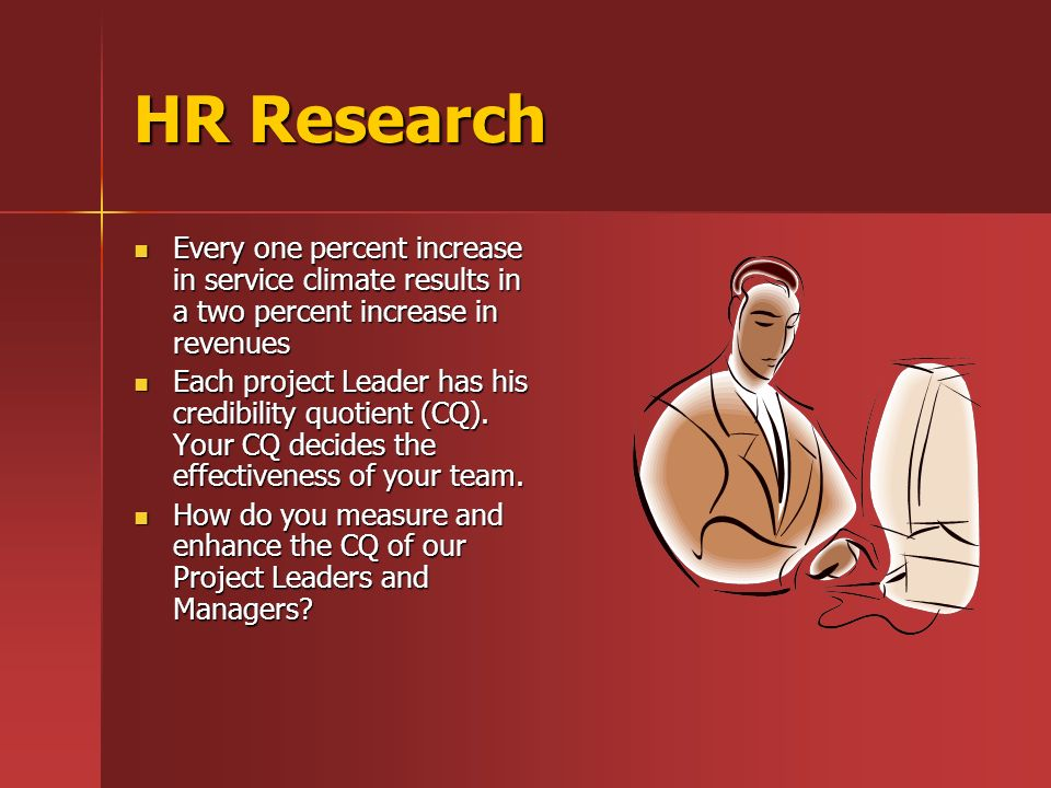 HR Research Every one percent increase in service climate results in a two percent increase in revenues Every one percent increase in service climate results in a two percent increase in revenues Each project Leader has his credibility quotient (CQ).