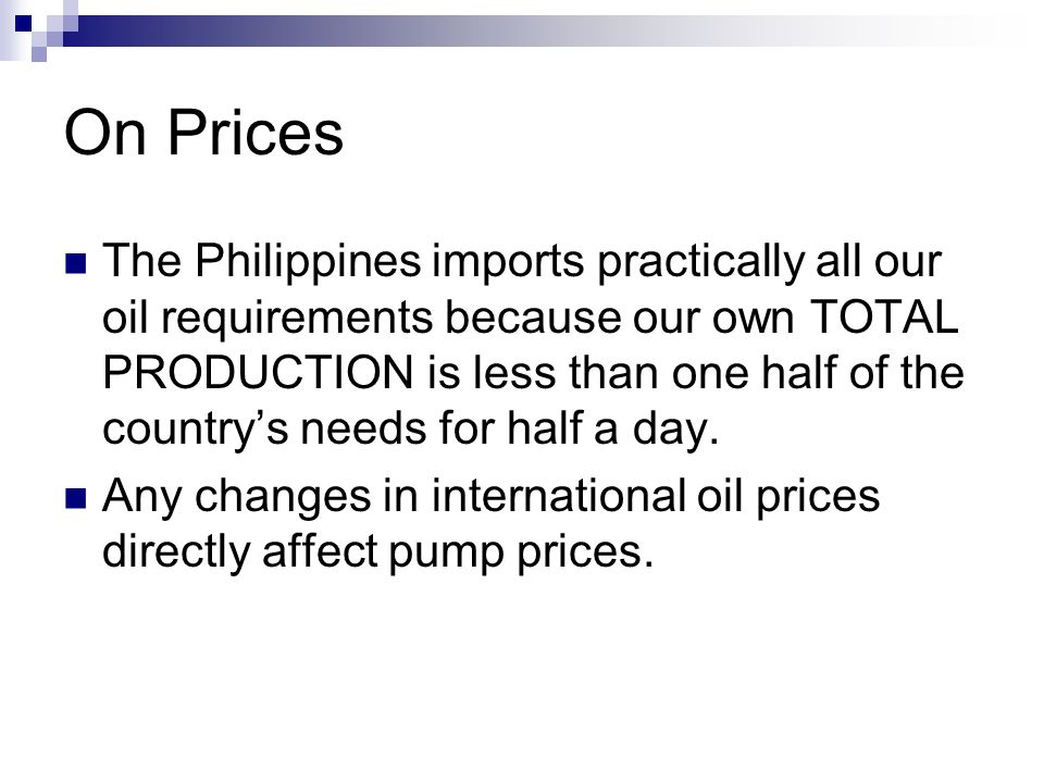 On Prices The Philippines imports practically all our oil requirements because our own TOTAL PRODUCTION is less than one half of the countrys needs fo