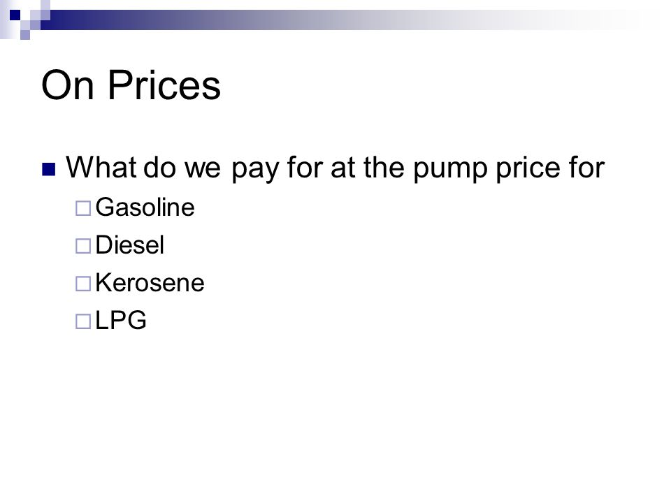 On Prices What do we pay for at the pump price for Gasoline Diesel Kerosene LPG