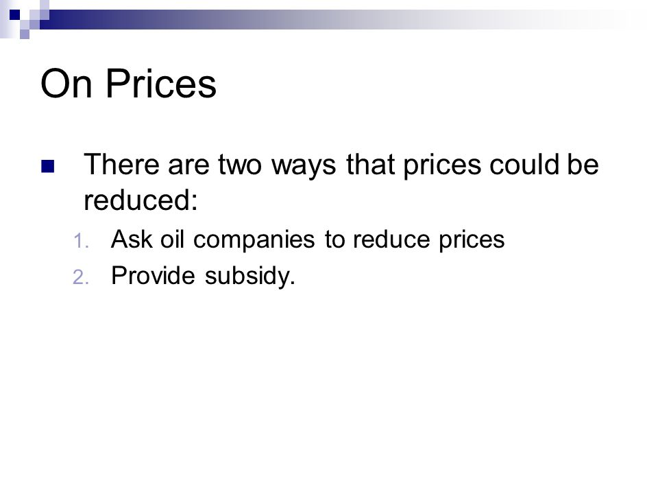 On Prices There are two ways that prices could be reduced: 1. Ask oil companies to reduce prices 2. Provide subsidy.