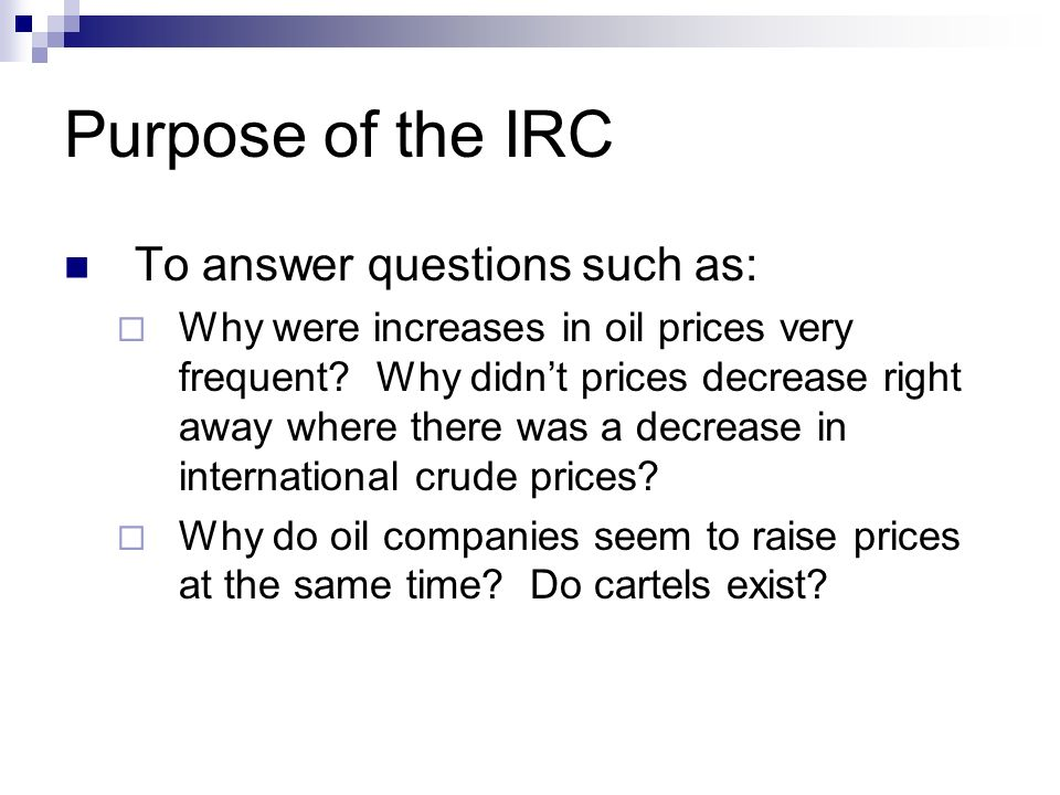 Purpose of the IRC To answer questions such as: Why were increases in oil prices very frequent? Why didnt prices decrease right away where there was a