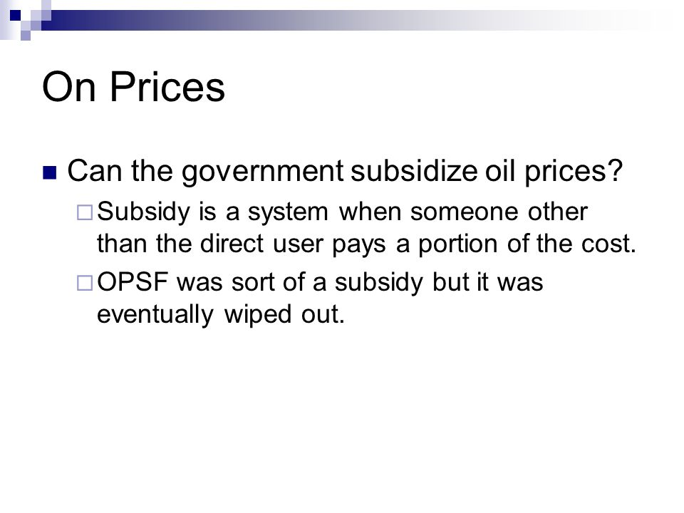 On Prices Can the government subsidize oil prices? Subsidy is a system when someone other than the direct user pays a portion of the cost. OPSF was so