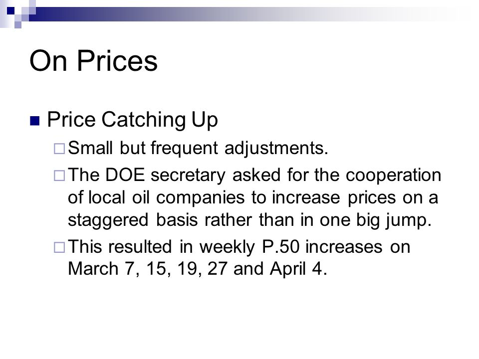 On Prices Price Catching Up Small but frequent adjustments. The DOE secretary asked for the cooperation of local oil companies to increase prices on a