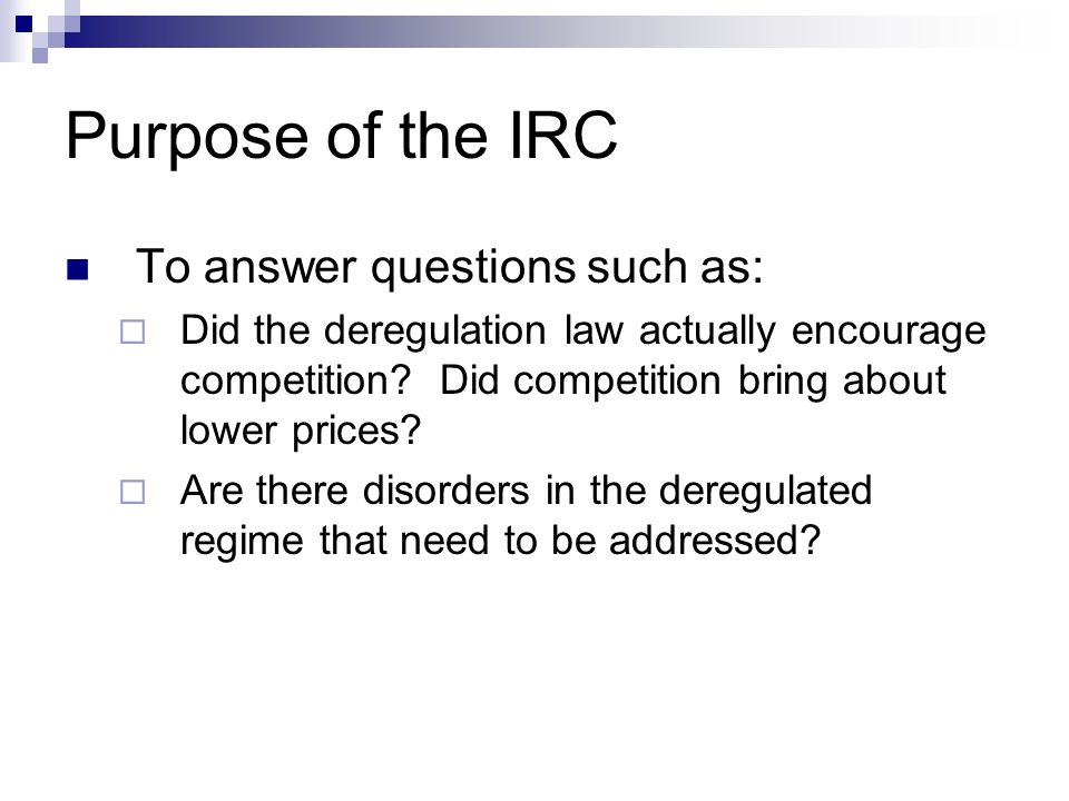 Purpose of the IRC To answer questions such as: Did the deregulation law actually encourage competition? Did competition bring about lower prices? Are