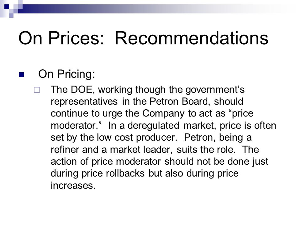 On Prices: Recommendations On Pricing: The DOE, working though the governments representatives in the Petron Board, should continue to urge the Compan