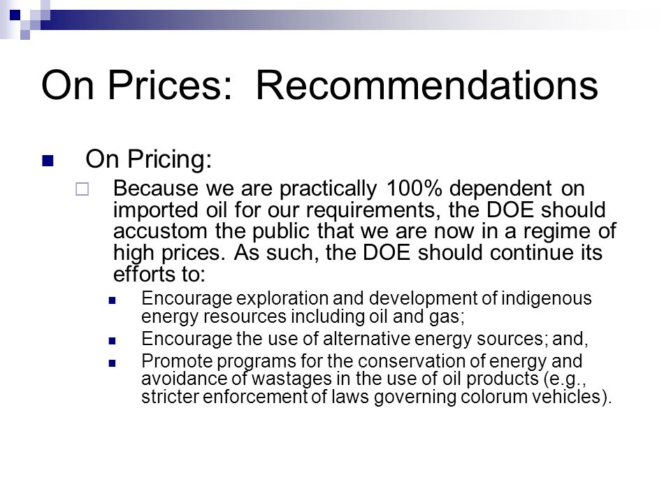 On Prices: Recommendations On Pricing: Because we are practically 100% dependent on imported oil for our requirements, the DOE should accustom the pub