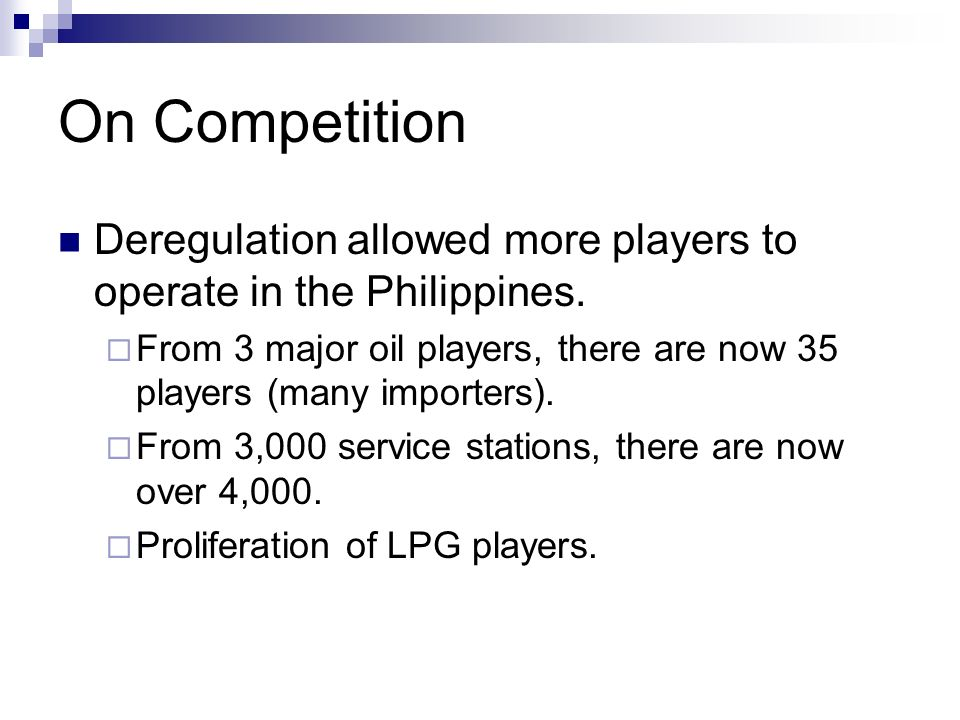 On Competition Deregulation allowed more players to operate in the Philippines. From 3 major oil players, there are now 35 players (many importers). F