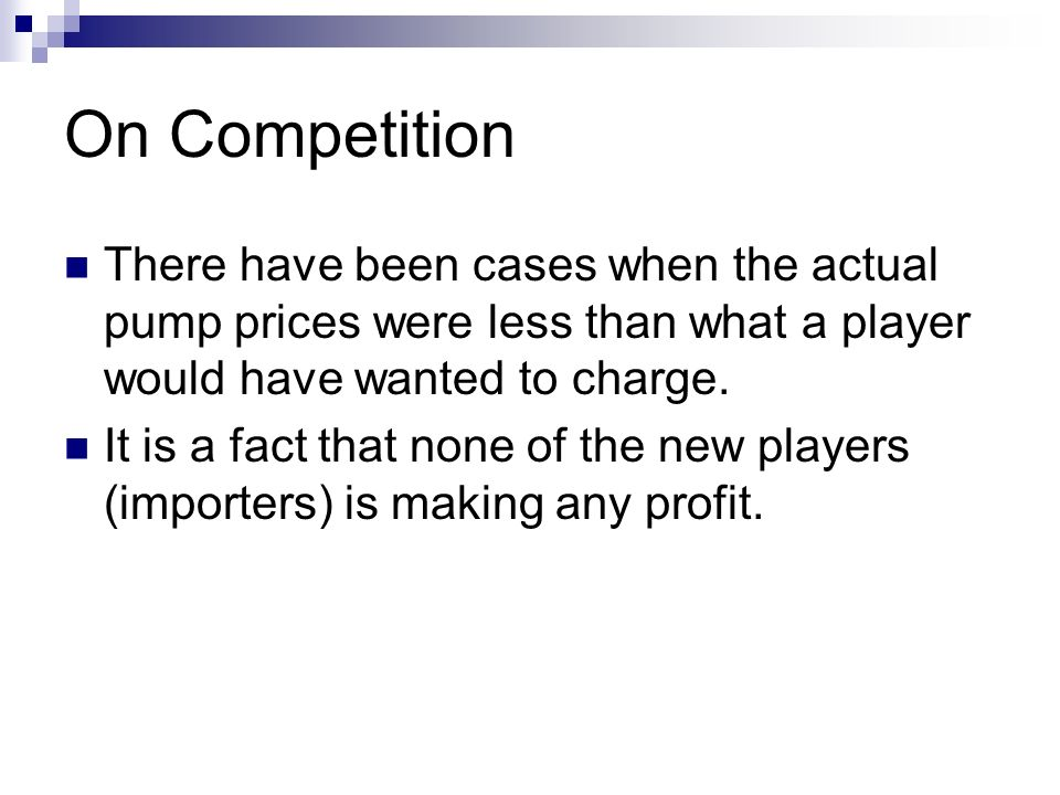 On Competition There have been cases when the actual pump prices were less than what a player would have wanted to charge. It is a fact that none of t