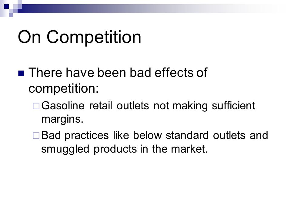 On Competition There have been bad effects of competition: Gasoline retail outlets not making sufficient margins. Bad practices like below standard ou