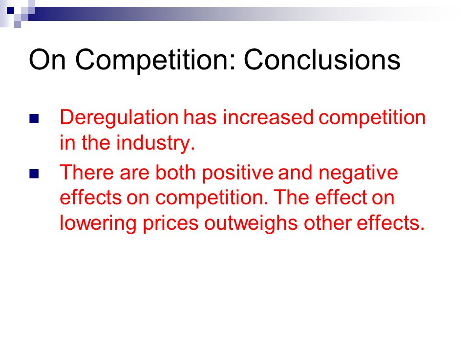 On Competition: Conclusions Deregulation has increased competition in the industry. There are both positive and negative effects on competition. The e
