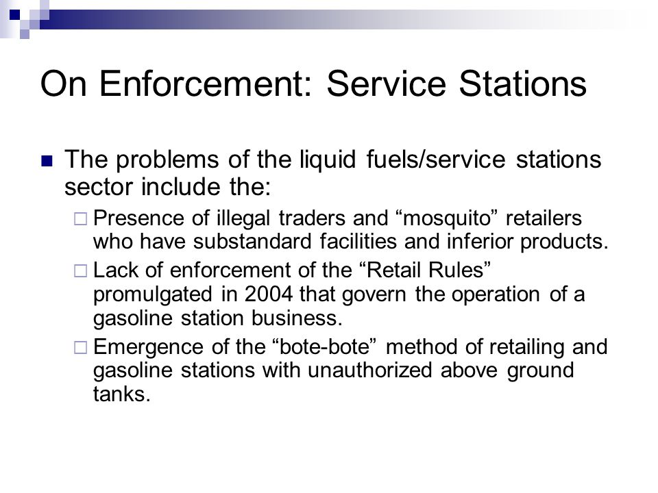 On Enforcement: Service Stations The problems of the liquid fuels/service stations sector include the: Presence of illegal traders and mosquito retail