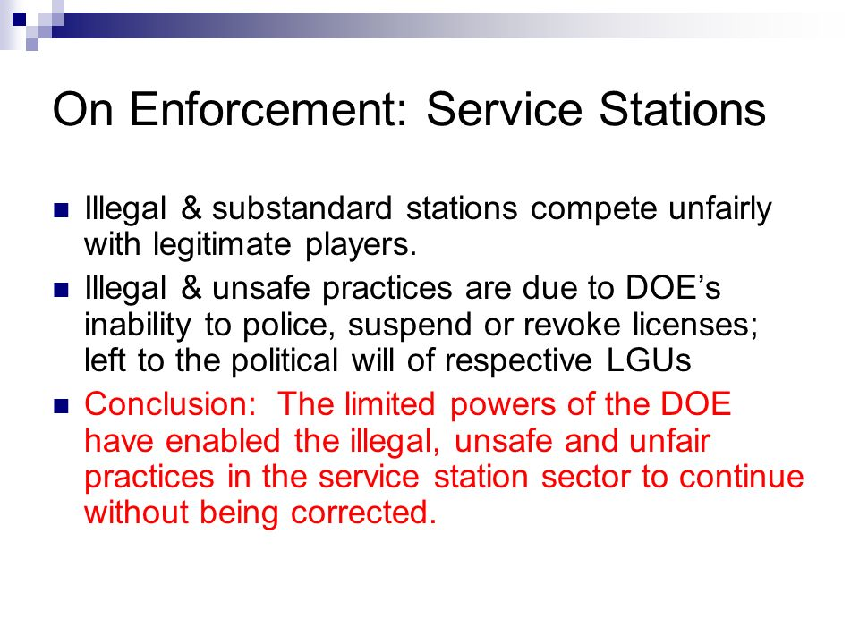 On Enforcement: Service Stations Illegal & substandard stations compete unfairly with legitimate players. Illegal & unsafe practices are due to DOEs i