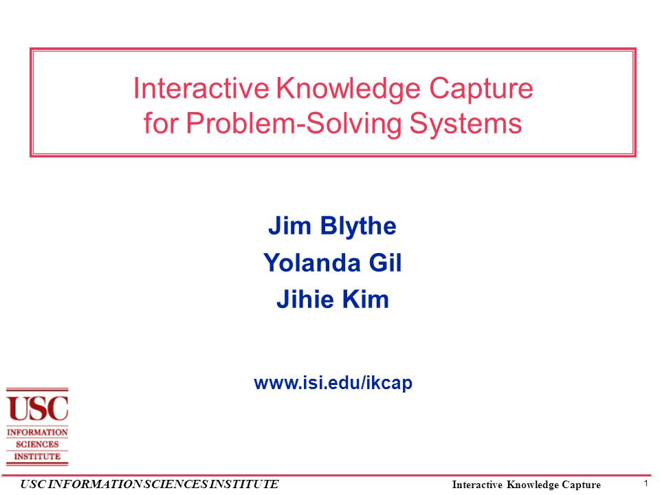 1 USC INFORMATION SCIENCES INSTITUTE Interactive Knowledge Capture Interactive Knowledge Capture for Problem-Solving Systems Jim Blythe Yolanda Gil Jihie Kim www.isi.edu/ikcap
