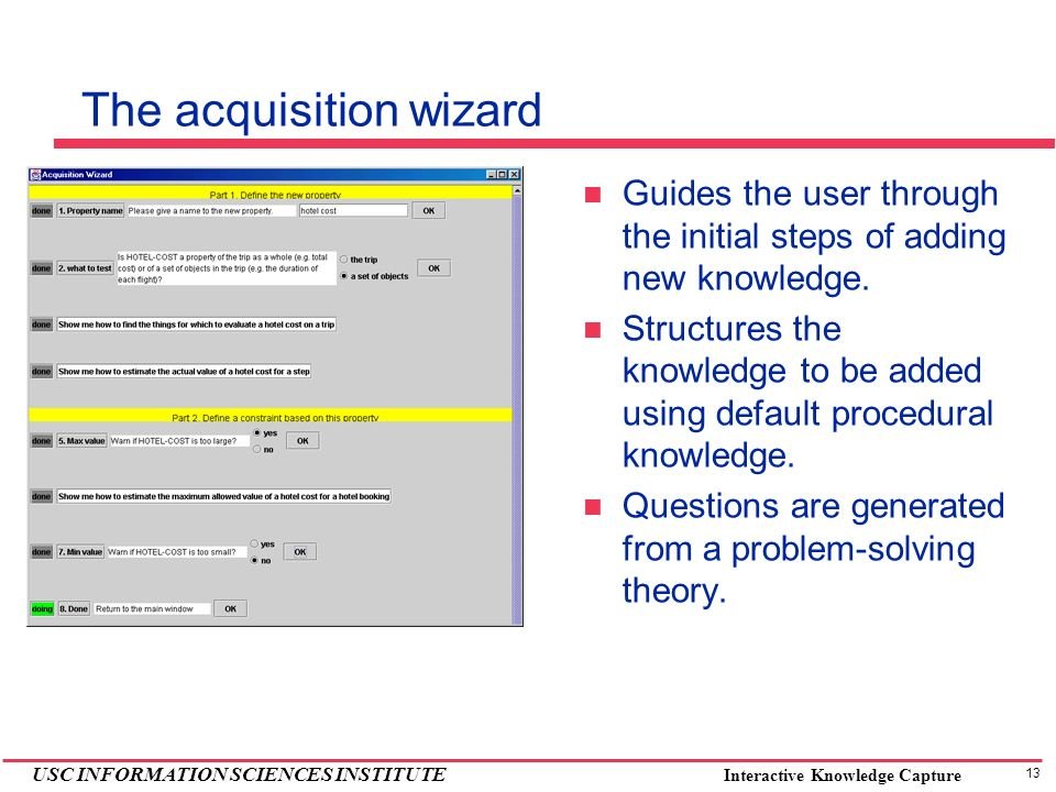 13 USC INFORMATION SCIENCES INSTITUTE Interactive Knowledge Capture The acquisition wizard Guides the user through the initial steps of adding new knowledge.