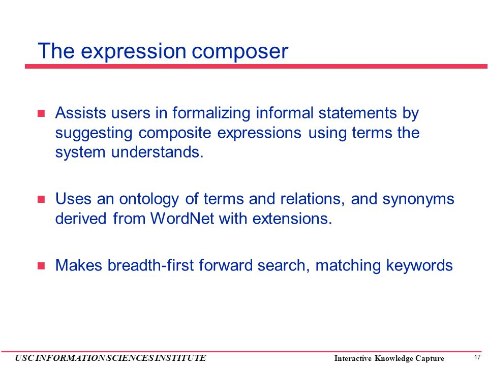 17 USC INFORMATION SCIENCES INSTITUTE Interactive Knowledge Capture The expression composer Assists users in formalizing informal statements by suggesting composite expressions using terms the system understands.