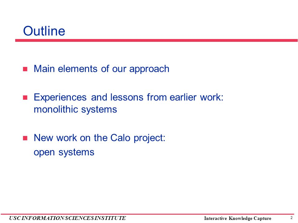 2 USC INFORMATION SCIENCES INSTITUTE Interactive Knowledge Capture Outline Main elements of our approach Experiences and lessons from earlier work: mo