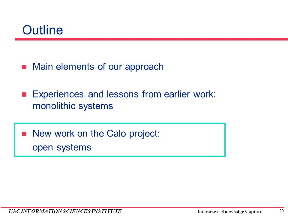 20 USC INFORMATION SCIENCES INSTITUTE Interactive Knowledge Capture Outline Main elements of our approach Experiences and lessons from earlier work: monolithic systems New work on the Calo project: open systems