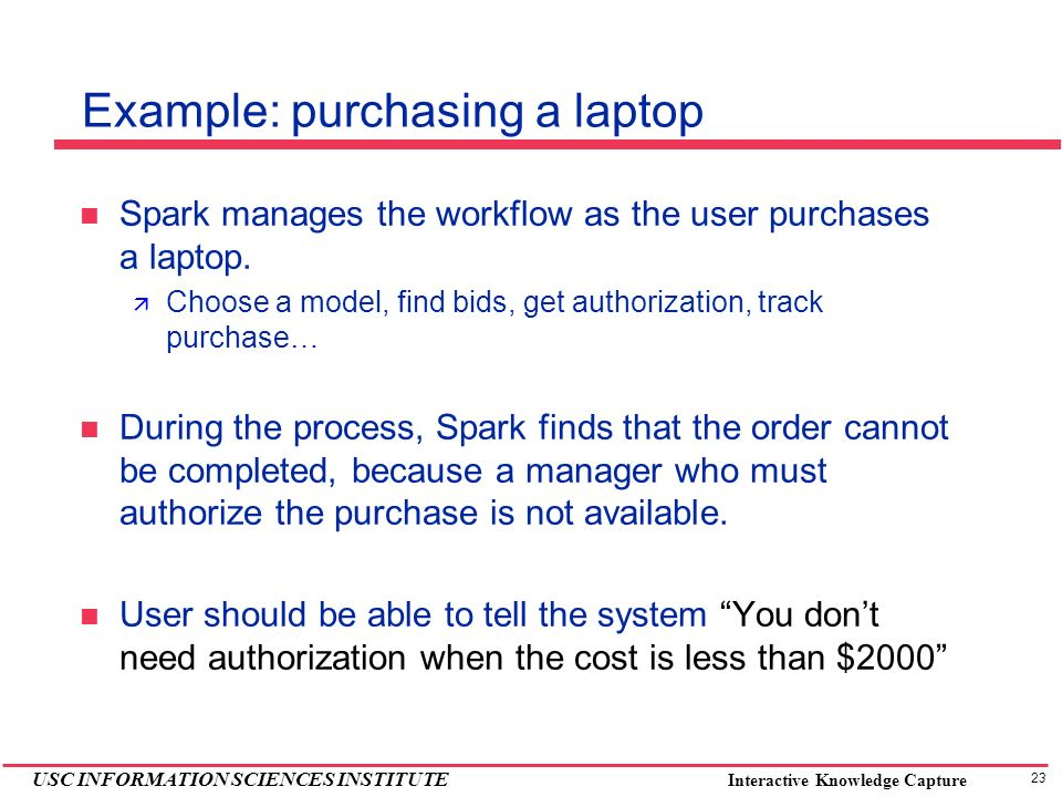 23 USC INFORMATION SCIENCES INSTITUTE Interactive Knowledge Capture Example: purchasing a laptop Spark manages the workflow as the user purchases a la