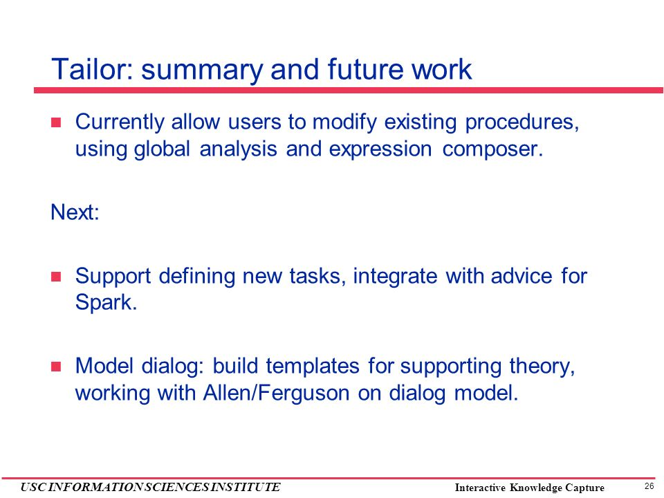 26 USC INFORMATION SCIENCES INSTITUTE Interactive Knowledge Capture Tailor: summary and future work Currently allow users to modify existing procedure