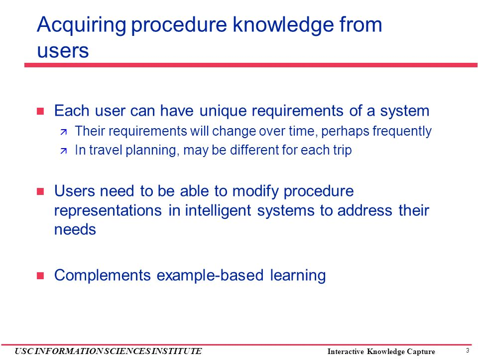 3 USC INFORMATION SCIENCES INSTITUTE Interactive Knowledge Capture Acquiring procedure knowledge from users Each user can have unique requirements of a system Their requirements will change over time, perhaps frequently In travel planning, may be different for each trip Users need to be able to modify procedure representations in intelligent systems to address their needs Complements example-based learning