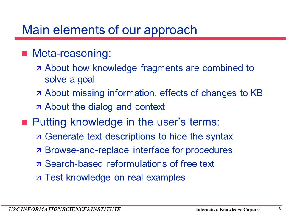 6 USC INFORMATION SCIENCES INSTITUTE Interactive Knowledge Capture Main elements of our approach Meta-reasoning: About how knowledge fragments are combined to solve a goal About missing information, effects of changes to KB About the dialog and context Putting knowledge in the users terms: Generate text descriptions to hide the syntax Browse-and-replace interface for procedures Search-based reformulations of free text Test knowledge on real examples