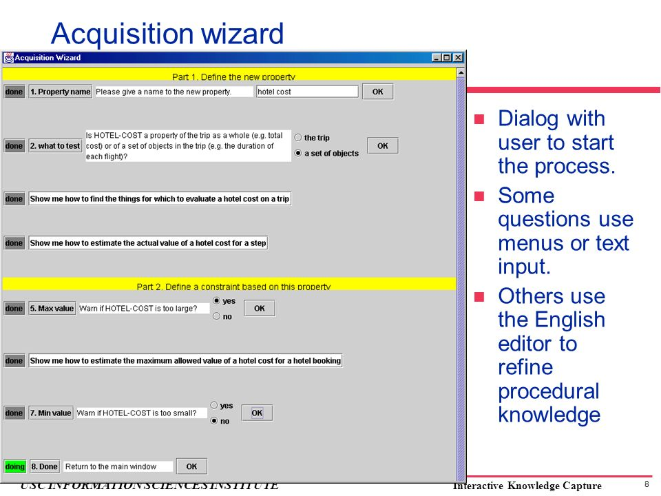 8 USC INFORMATION SCIENCES INSTITUTE Interactive Knowledge Capture Acquisition wizard Dialog with user to start the process. Some questions use menus