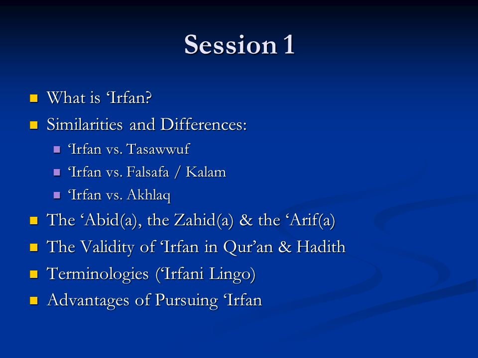 Session 1 What is Irfan? What is Irfan? Similarities and Differences: Similarities and Differences: Irfan vs. Tasawwuf Irfan vs. Tasawwuf Irfan vs. Fa