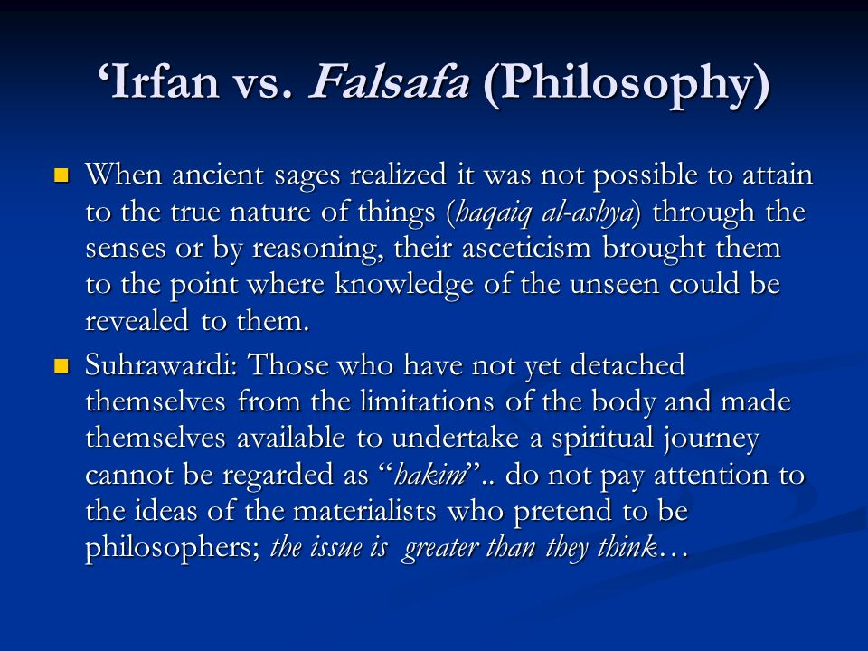 Irfan vs. Falsafa (Philosophy) When ancient sages realized it was not possible to attain to the true nature of things (haqaiq al-ashya) through the se