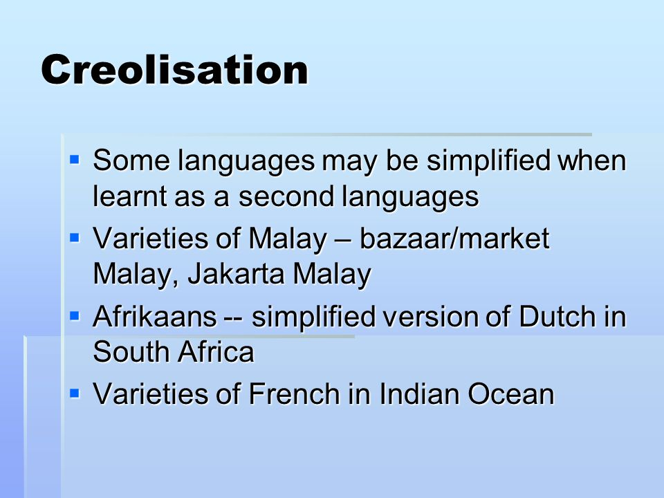 Creolisation Some languages may be simplified when learnt as a second languages Some languages may be simplified when learnt as a second languages Varieties of Malay – bazaar/market Malay, Jakarta Malay Varieties of Malay – bazaar/market Malay, Jakarta Malay Afrikaans -- simplified version of Dutch in South Africa Afrikaans -- simplified version of Dutch in South Africa Varieties of French in Indian Ocean Varieties of French in Indian Ocean