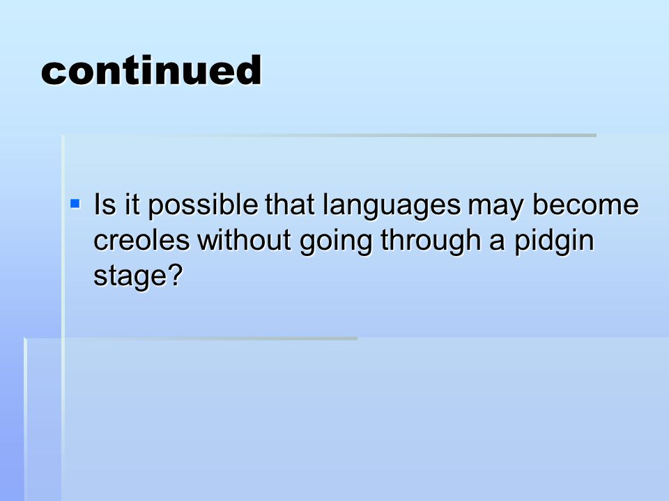 continued Is it possible that languages may become creoles without going through a pidgin stage.