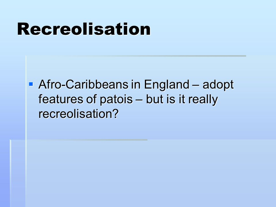 Recreolisation Afro-Caribbeans in England – adopt features of patois – but is it really recreolisation.