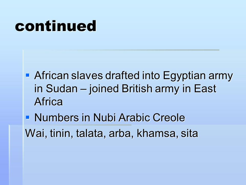 continued African slaves drafted into Egyptian army in Sudan – joined British army in East Africa African slaves drafted into Egyptian army in Sudan – joined British army in East Africa Numbers in Nubi Arabic Creole Numbers in Nubi Arabic Creole Wai, tinin, talata, arba, khamsa, sita