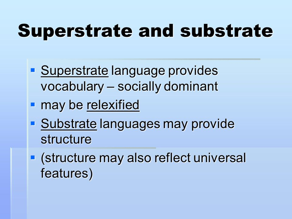 Superstrate and substrate Superstrate language provides vocabulary – socially dominant Superstrate language provides vocabulary – socially dominant may be relexified may be relexified Substrate languages may provide structure Substrate languages may provide structure (structure may also reflect universal features) (structure may also reflect universal features)