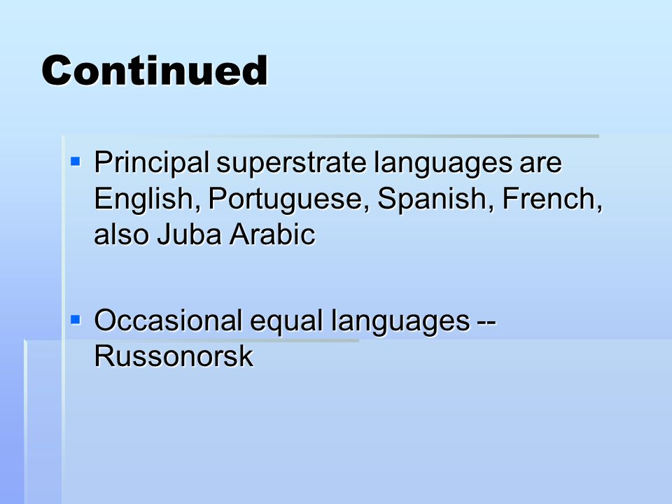 Continued Principal superstrate languages are English, Portuguese, Spanish, French, also Juba Arabic Principal superstrate languages are English, Portuguese, Spanish, French, also Juba Arabic Occasional equal languages -- Russonorsk Occasional equal languages -- Russonorsk