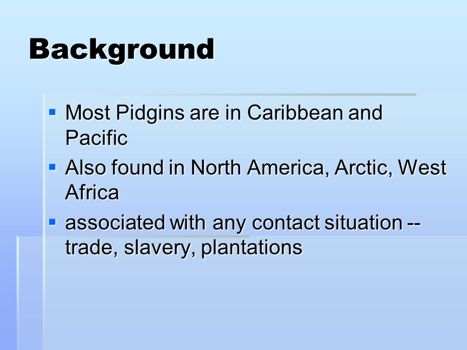 Background Most Pidgins are in Caribbean and Pacific Most Pidgins are in Caribbean and Pacific Also found in North America, Arctic, West Africa Also found in North America, Arctic, West Africa associated with any contact situation -- trade, slavery, plantations associated with any contact situation -- trade, slavery, plantations