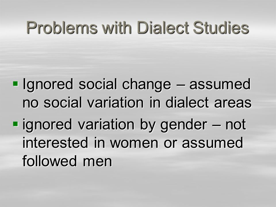 Problems with Dialect Studies Ignored social change – assumed no social variation in dialect areas Ignored social change – assumed no social variation