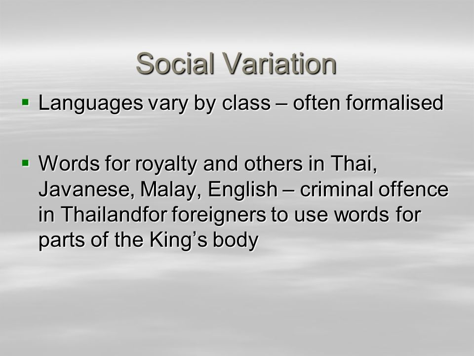 Social Variation Languages vary by class – often formalised Languages vary by class – often formalised Words for royalty and others in Thai, Javanese,