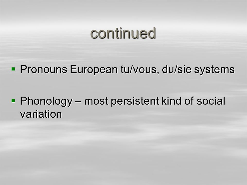 continued Pronouns European tu/vous, du/sie systems Pronouns European tu/vous, du/sie systems Phonology – most persistent kind of social variation Pho