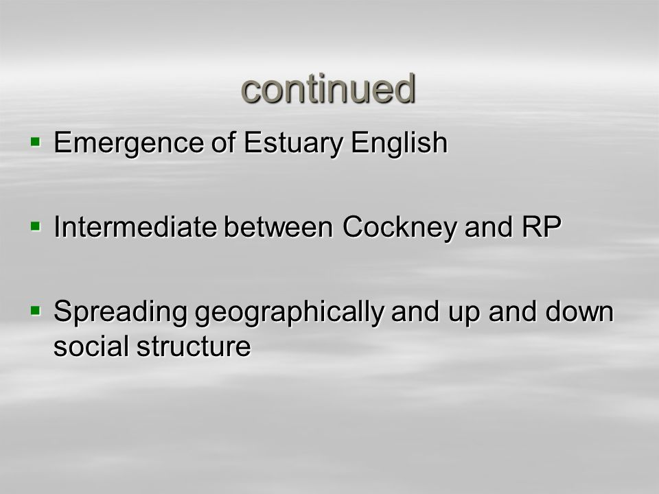 continued Emergence of Estuary English Emergence of Estuary English Intermediate between Cockney and RP Intermediate between Cockney and RP Spreading