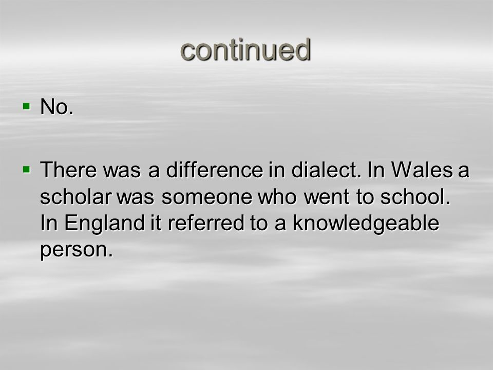 continued No. No. There was a difference in dialect. In Wales a scholar was someone who went to school. In England it referred to a knowledgeable pers