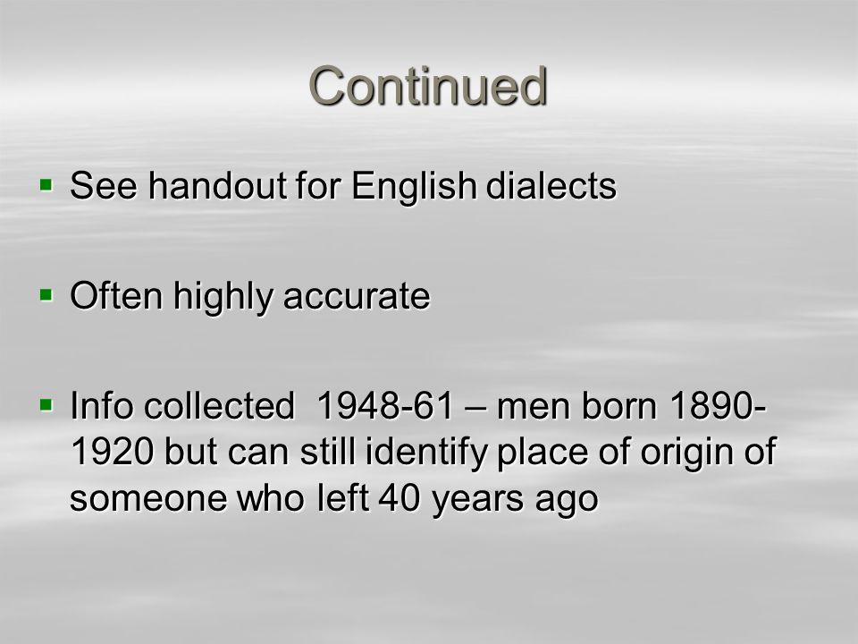 Continued See handout for English dialects See handout for English dialects Often highly accurate Often highly accurate Info collected 1948-61 – men b