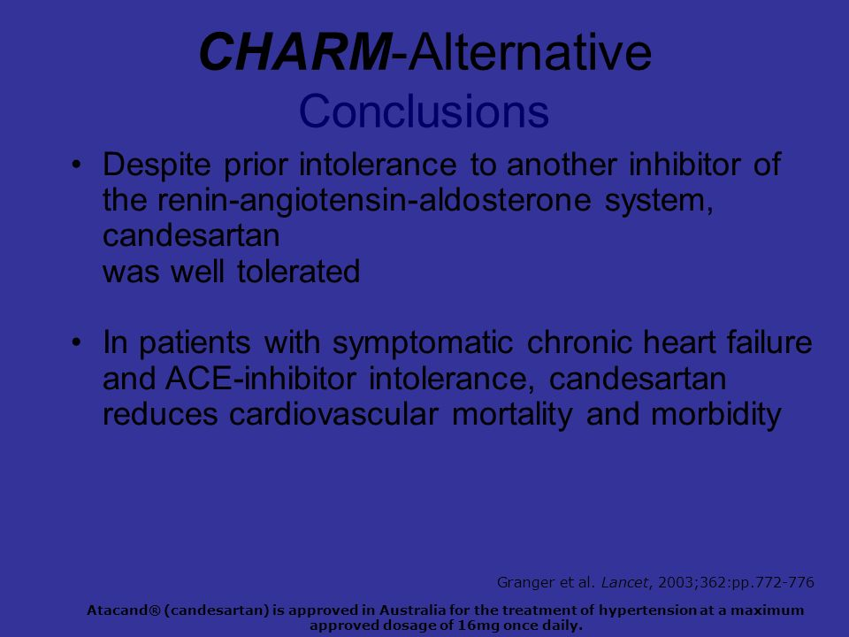 CHARM-Alternative Conclusions Despite prior intolerance to another inhibitor of the renin-angiotensin-aldosterone system, candesartan was well tolerated In patients with symptomatic chronic heart failure and ACE-inhibitor intolerance, candesartan reduces cardiovascular mortality and morbidity Atacand® (candesartan) is approved in Australia for the treatment of hypertension at a maximum approved dosage of 16mg once daily.