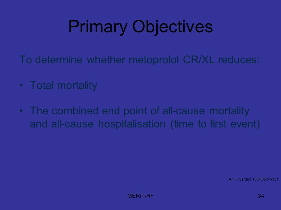 MERIT-HF34 Primary Objectives To determine whether metoprolol CR/XL reduces: Total mortality The combined end point of all-cause mortality and all-cause hospitalisation (time to first event) Am J Cardiol 1997;80:54-58J