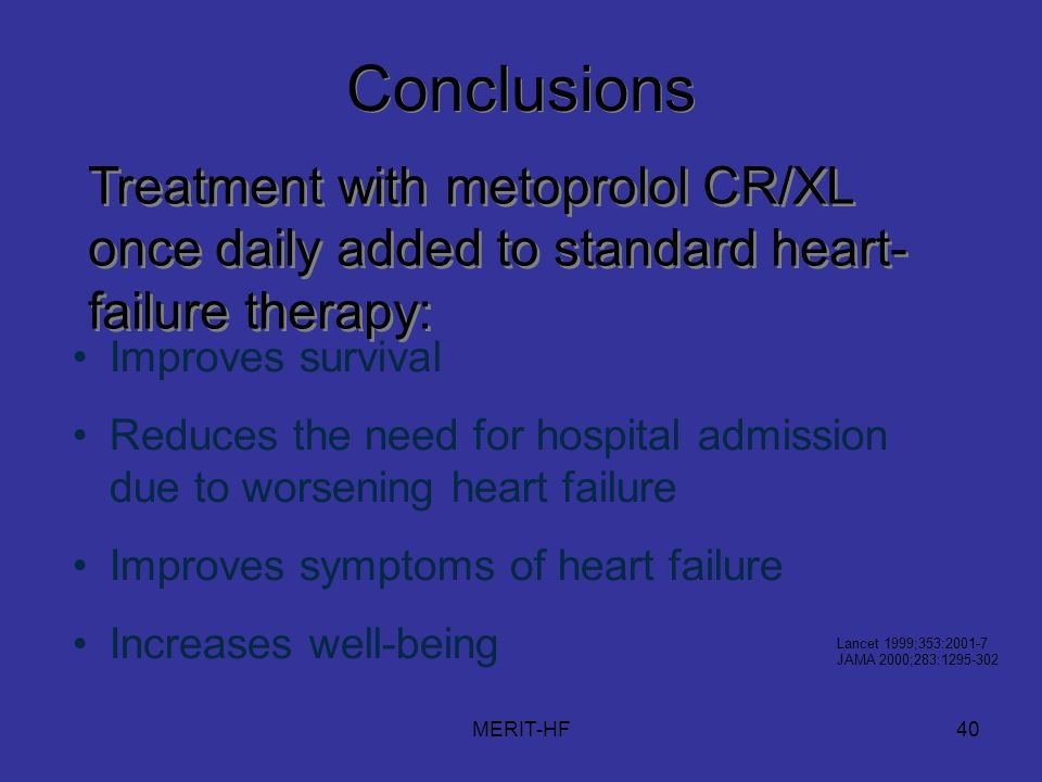 MERIT-HF40 Improves survival Reduces the need for hospital admission due to worsening heart failure Improves symptoms of heart failure Increases well-being Conclusions Treatment with metoprolol CR/XL once daily added to standard heart- failure therapy: Lancet 1999;353:2001-7 JAMA 2000;283:1295-302